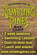 Rambling Pines, the area's premier day camp, boasts extensive indoor and outdoor facilities, mature, experienced staff and a program second to none. We include aquatics, sports, electives, creative and performing arts. Family owned and operated since 1976. Door-to-door transportation and lunch are provided. Fun, Safe, Awesome! Come to one of our Open Houses or contact us for a camp tour. Let us show you around.